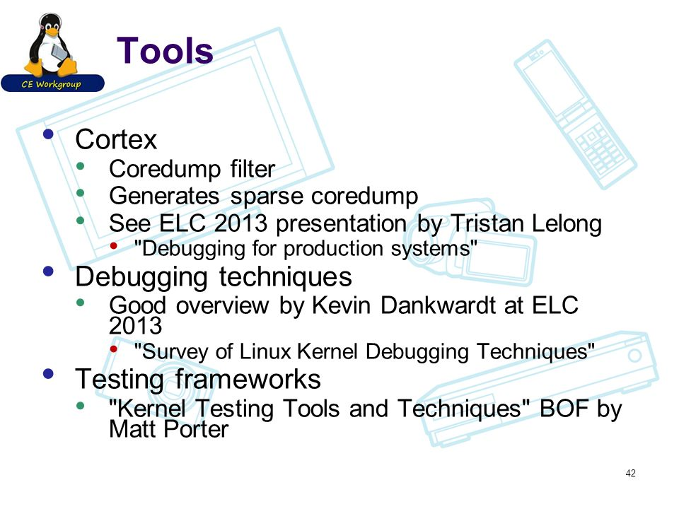 Tools Cortex Coredump filter Generates sparse coredump See ELC 2013 presentation by Tristan Lelong Debugging for production systems Debugging techniques Good overview by Kevin Dankwardt at ELC 2013 Survey of Linux Kernel Debugging Techniques Testing frameworks Kernel Testing Tools and Techniques BOF by Matt Porter 42