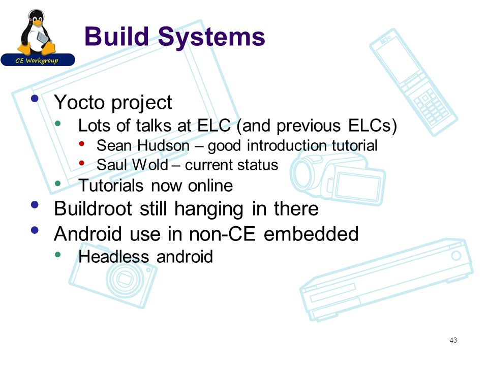 Build Systems Yocto project Lots of talks at ELC (and previous ELCs) Sean Hudson – good introduction tutorial Saul Wold – current status Tutorials now
