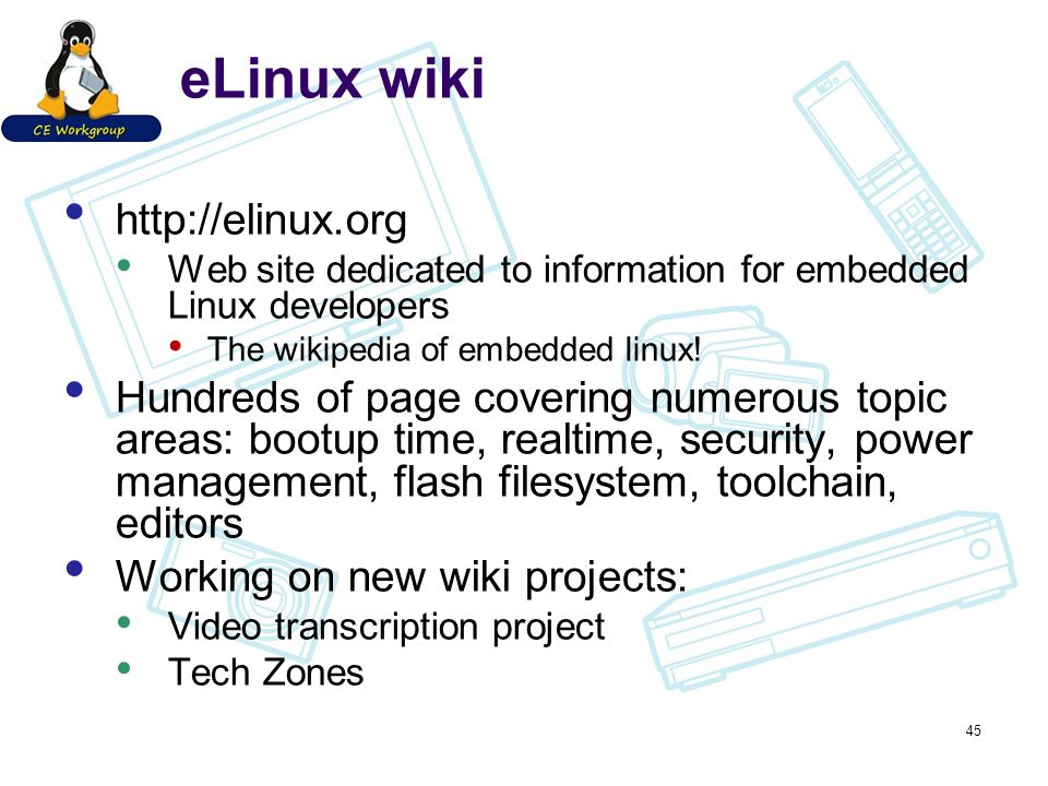 eLinux wiki http://elinux.org Web site dedicated to information for embedded Linux developers The wikipedia of embedded linux! Hundreds of page coveri