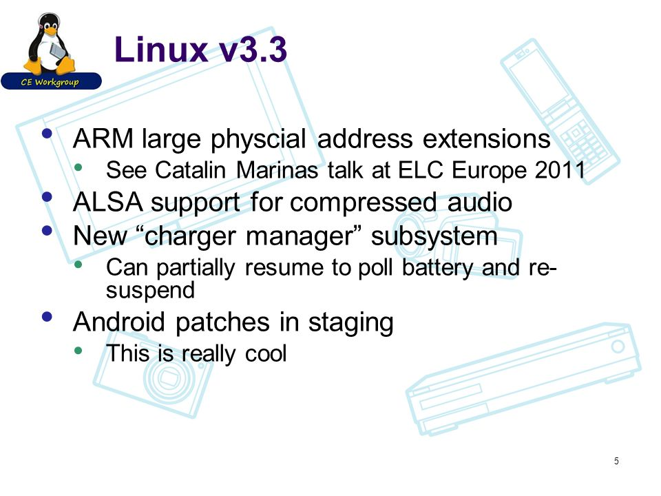 Linux v3.3 ARM large physcial address extensions See Catalin Marinas talk at ELC Europe 2011 ALSA support for compressed audio New charger manager subsystem Can partially resume to poll battery and re- suspend Android patches in staging This is really cool 5