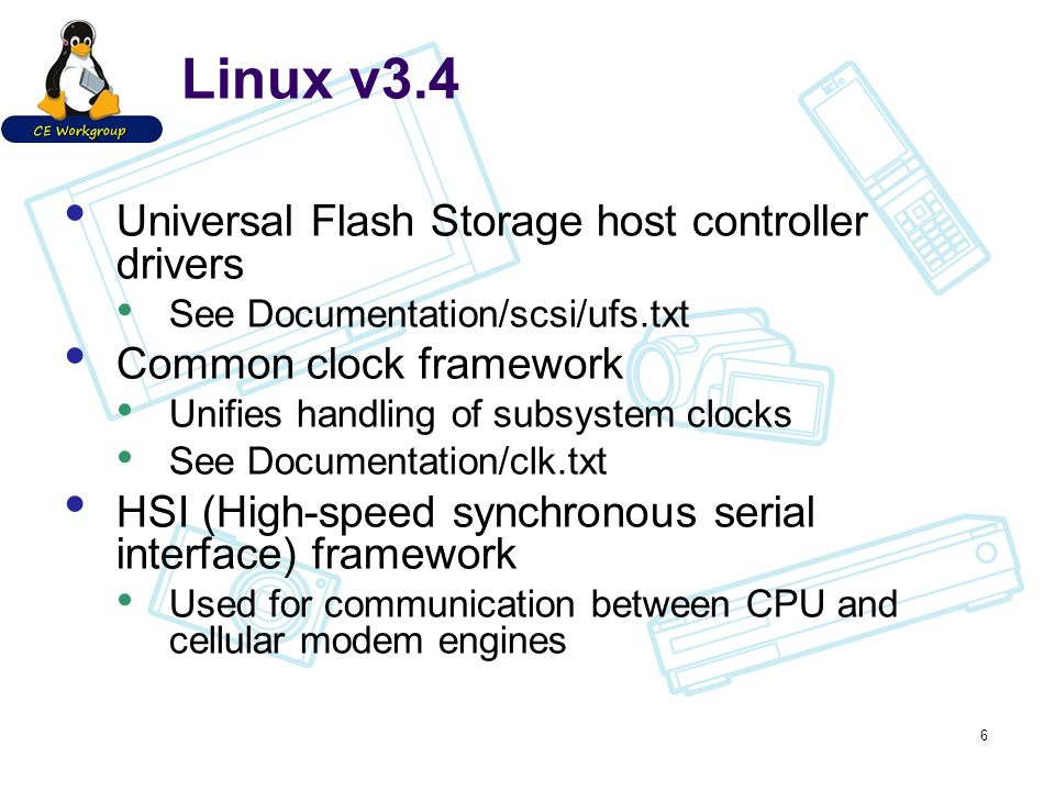Linux v3.4 Universal Flash Storage host controller drivers See Documentation/scsi/ufs.txt Common clock framework Unifies handling of subsystem clocks See Documentation/clk.txt HSI (High-speed synchronous serial interface) framework Used for communication between CPU and cellular modem engines 6