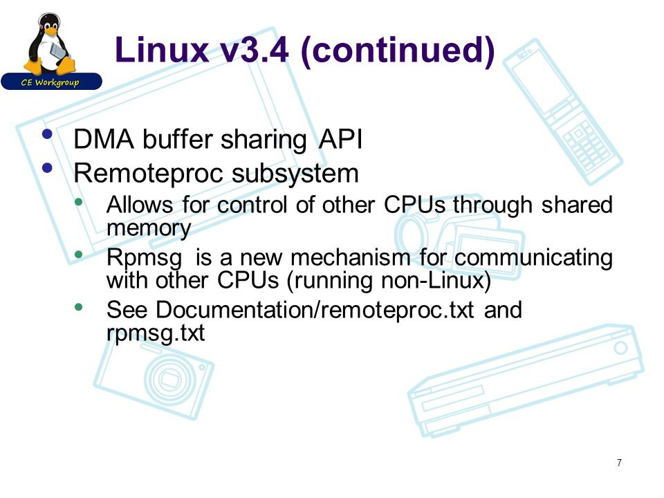 Linux v3.4 (continued) DMA buffer sharing API Remoteproc subsystem Allows for control of other CPUs through shared memory Rpmsg is a new mechanism for