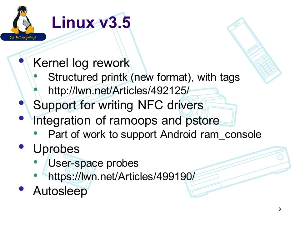 Linux v3.5 Kernel log rework Structured printk (new format), with tags http://lwn.net/Articles/492125/ Support for writing NFC drivers Integration of
