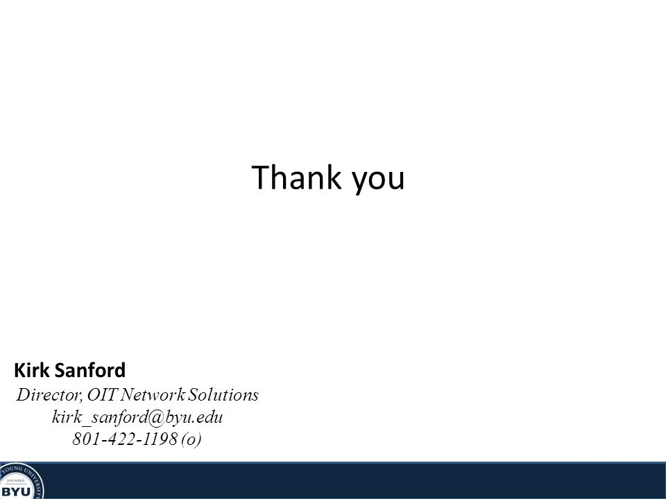 Thank you Kirk Sanford Director, OIT Network Solutions kirk_sanford@byu.edu 801-422-1198 (o)