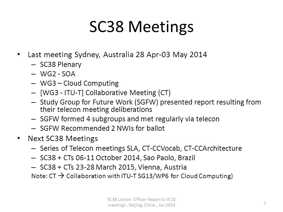 SC38 Meetings Last meeting Sydney, Australia 28 Apr-03 May 2014 – SC38 Plenary – WG2 - SOA – WG3 – Cloud Computing – [WG3 - ITU-T] Collaborative Meeting (CT) – Study Group for Future Work (SGFW) presented report resulting from their telecon meeting deliberations – SGFW formed 4 subgroups and met regularly via telecon – SGFW Recommended 2 NWIs for ballot Next SC38 Meetings – Series of Telecon meetings SLA, CT-CCVocab, CT-CCArchitecture – SC38 + CTs 06-11 October 2014, Sao Paolo, Brazil – SC38 + CTs 23-28 March 2015, Vienna, Austria Note: CT  Collaboration with ITU-T SG13/WP6 for Cloud Computing) 2 SC38 Liaison Officer Report to SC32 meetings, Beijing, China, Jun 2014