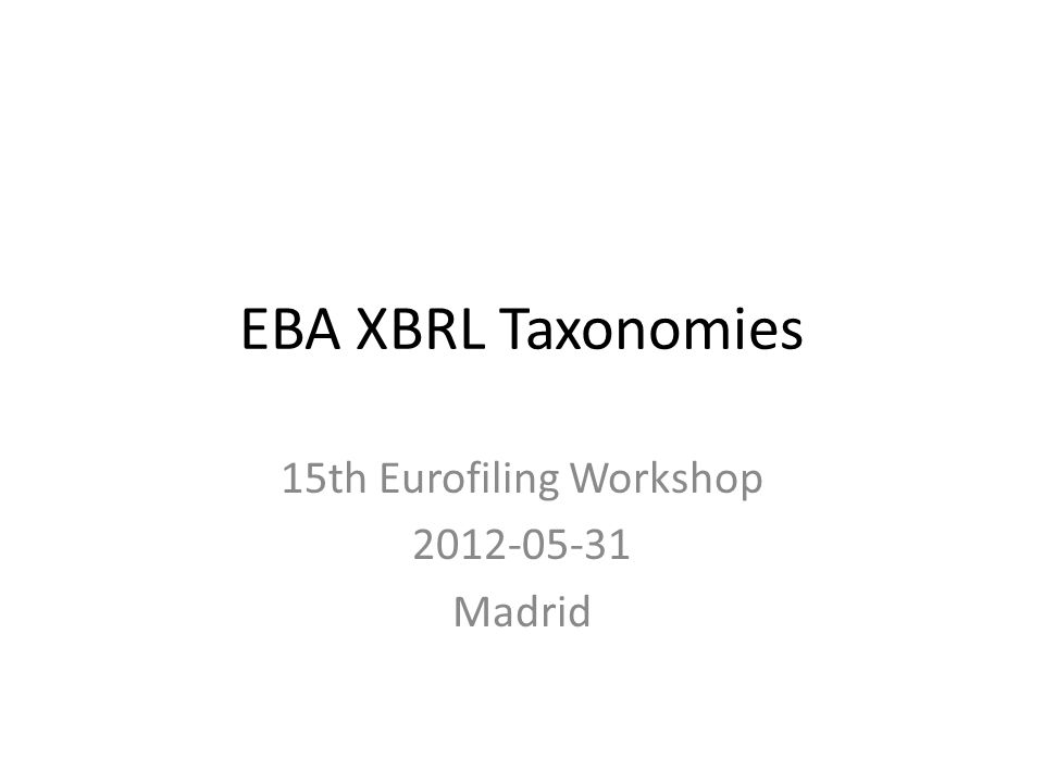EBA XBRL Taxonomies 15th Eurofiling Workshop 2012-05-31 Madrid