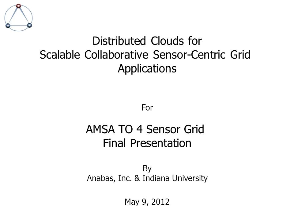 Distributed Clouds for Scalable Collaborative Sensor-Centric Grid Applications For AMSA TO 4 Sensor Grid Final Presentation By Anabas, Inc. & Indiana