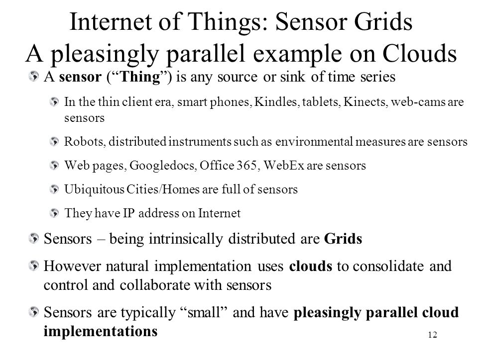 Internet of Things: Sensor Grids A pleasingly parallel example on Clouds A sensor ( Thing ) is any source or sink of time series In the thin client era, smart phones, Kindles, tablets, Kinects, web-cams are sensors Robots, distributed instruments such as environmental measures are sensors Web pages, Googledocs, Office 365, WebEx are sensors Ubiquitous Cities/Homes are full of sensors They have IP address on Internet Sensors – being intrinsically distributed are Grids However natural implementation uses clouds to consolidate and control and collaborate with sensors Sensors are typically small and have pleasingly parallel cloud implementations 12