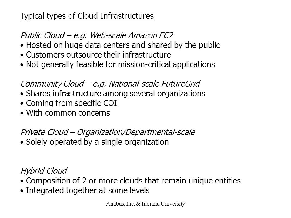 Anabas, Inc. & Indiana University Typical types of Cloud Infrastructures Public Cloud – e.g. Web-scale Amazon EC2 Hosted on huge data centers and shar