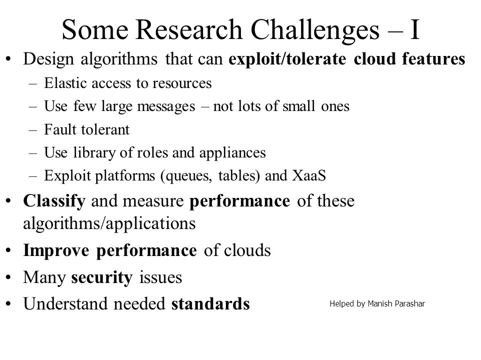 Some Research Challenges – I Design algorithms that can exploit/tolerate cloud features –Elastic access to resources –Use few large messages – not lot