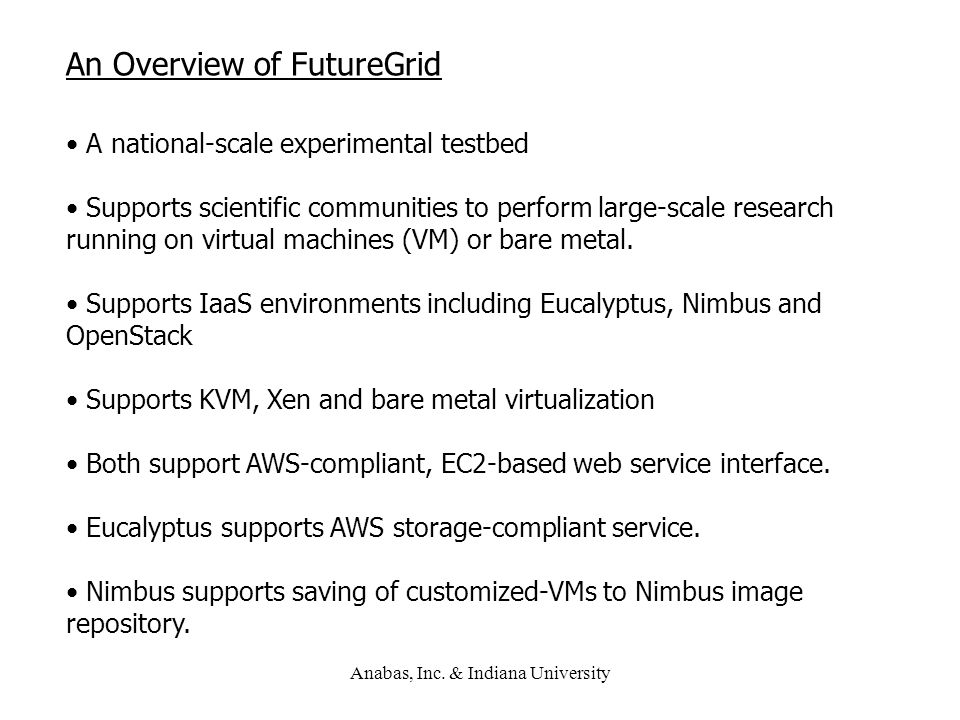 Anabas, Inc. & Indiana University An Overview of FutureGrid A national-scale experimental testbed Supports scientific communities to perform large-sca