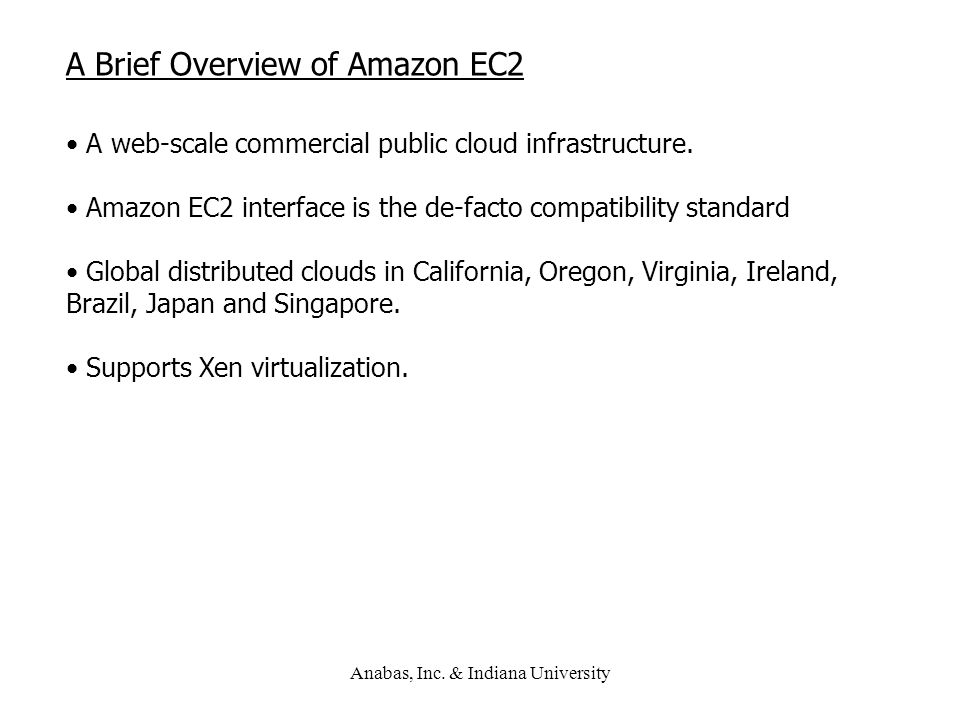 Anabas, Inc. & Indiana University A Brief Overview of Amazon EC2 A web-scale commercial public cloud infrastructure. Amazon EC2 interface is the de-fa