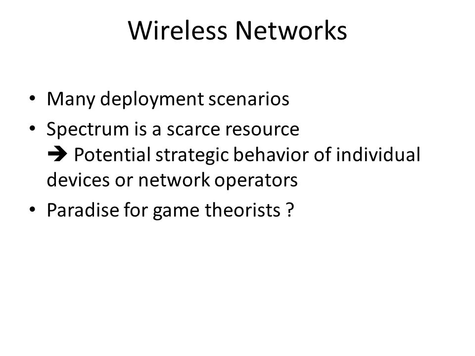 Wireless Networks Many deployment scenarios Spectrum is a scarce resource  Potential strategic behavior of individual devices or network operators Paradise for game theorists
