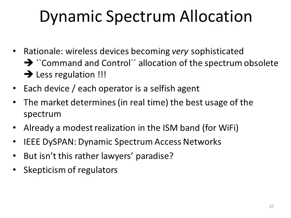 20 Dynamic Spectrum Allocation Rationale: wireless devices becoming very sophisticated  ``Command and Control´´ allocation of the spectrum obsolete  Less regulation !!.