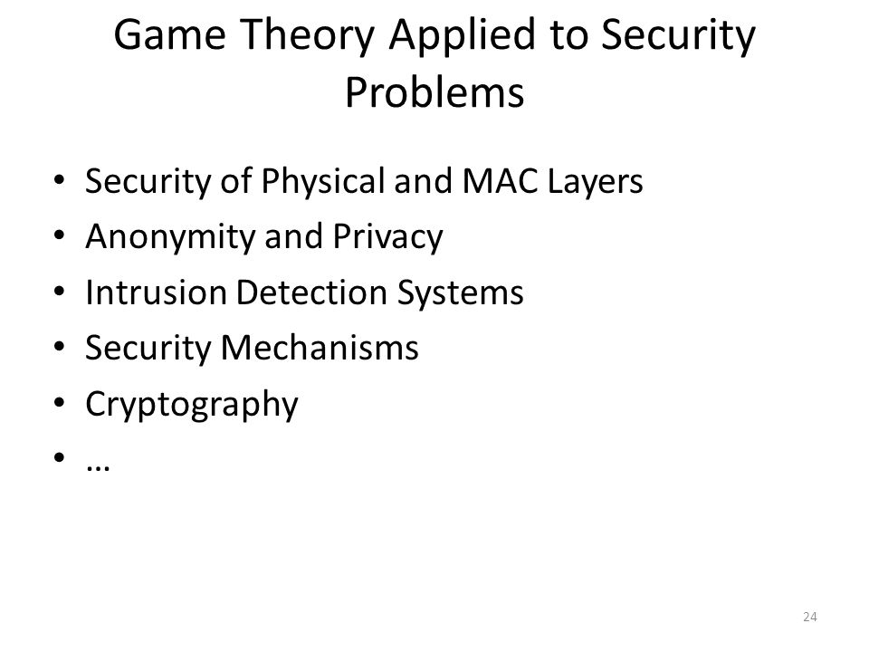 Game Theory Applied to Security Problems Security of Physical and MAC Layers Anonymity and Privacy Intrusion Detection Systems Security Mechanisms Cryptography … 24