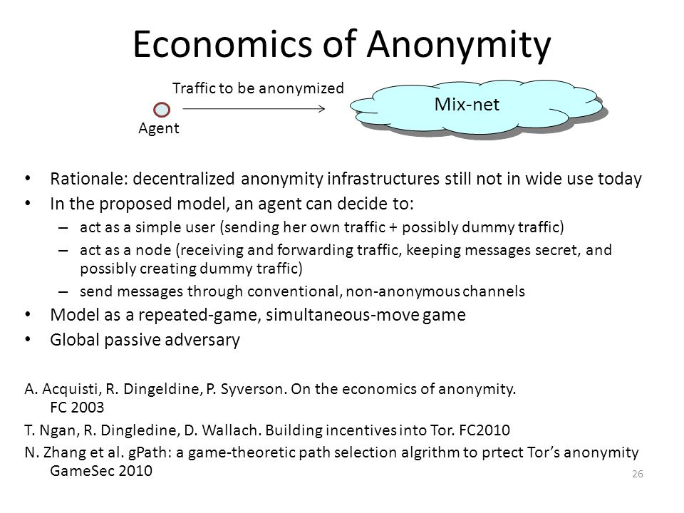 Economics of Anonymity Rationale: decentralized anonymity infrastructures still not in wide use today In the proposed model, an agent can decide to: – act as a simple user (sending her own traffic + possibly dummy traffic) – act as a node (receiving and forwarding traffic, keeping messages secret, and possibly creating dummy traffic) – send messages through conventional, non-anonymous channels Model as a repeated-game, simultaneous-move game Global passive adversary A.