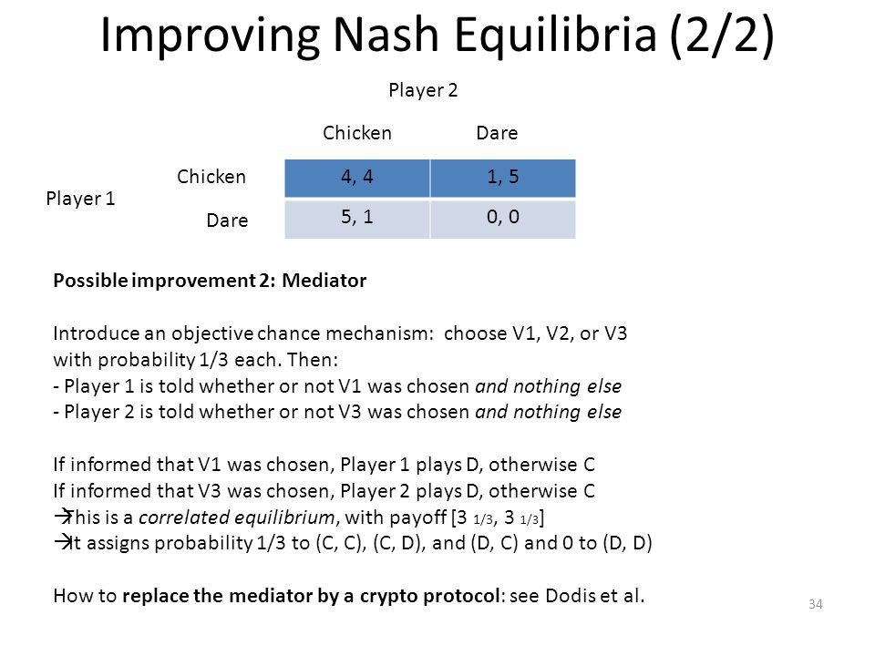 Improving Nash Equilibria (2/2) 34 Possible improvement 2: Mediator Introduce an objective chance mechanism: choose V1, V2, or V3 with probability 1/3 each.