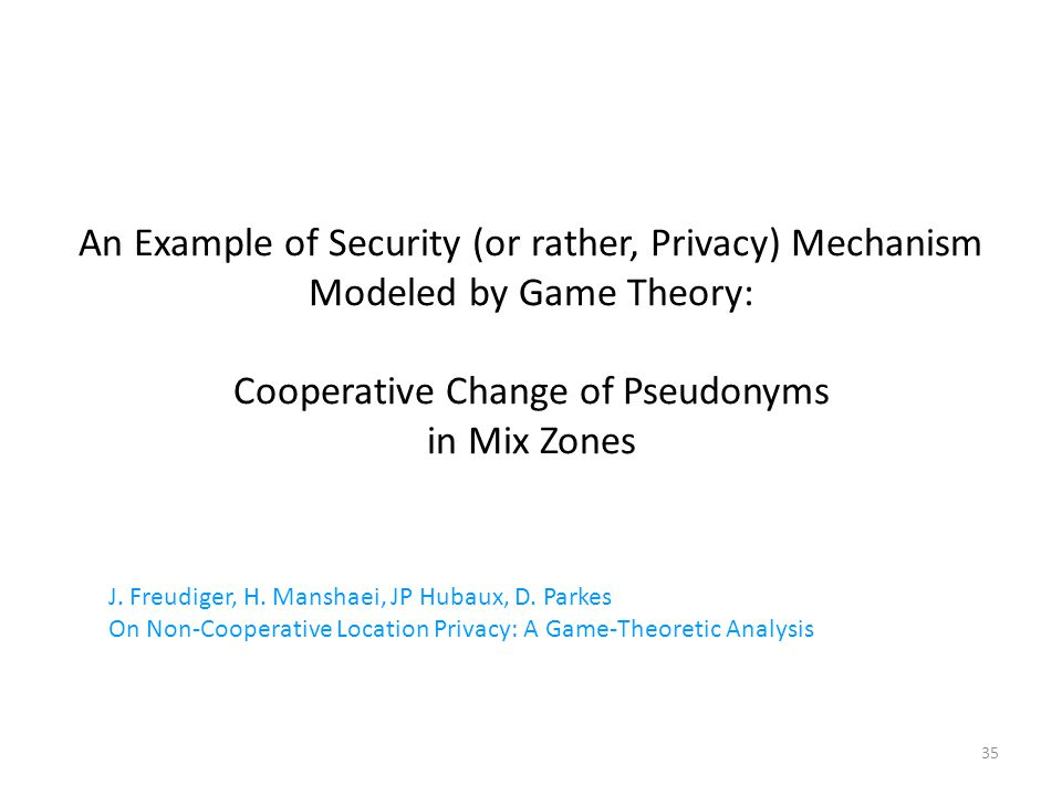 35 An Example of Security (or rather, Privacy) Mechanism Modeled by Game Theory: Cooperative Change of Pseudonyms in Mix Zones J.