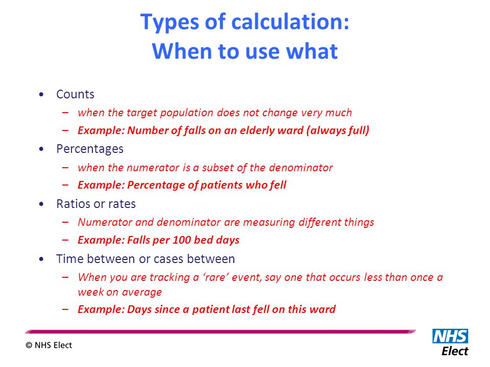 Types of calculation: When to use what Counts –when the target population does not change very much –Example: Number of falls on an elderly ward (always full) Percentages –when the numerator is a subset of the denominator –Example: Percentage of patients who fell Ratios or rates –Numerator and denominator are measuring different things –Example: Falls per 100 bed days Time between or cases between –When you are tracking a 'rare' event, say one that occurs less than once a week on average –Example: Days since a patient last fell on this ward