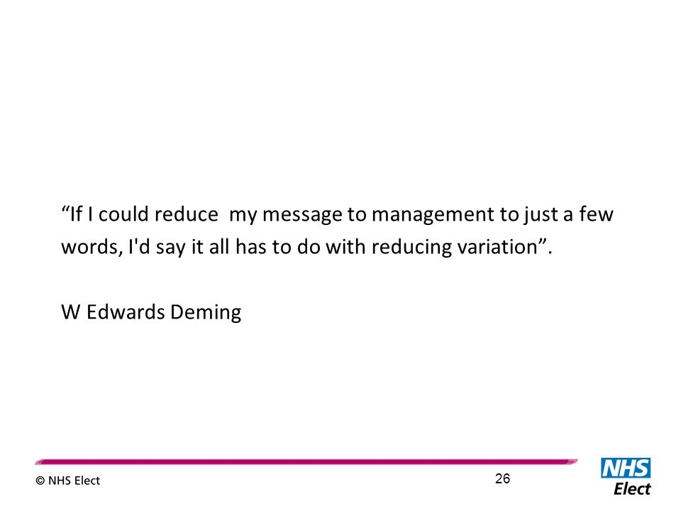 """If I could reduce my message to management to just a few words, I'd say it all has to do with reducing variation"". W Edwards Deming 26"