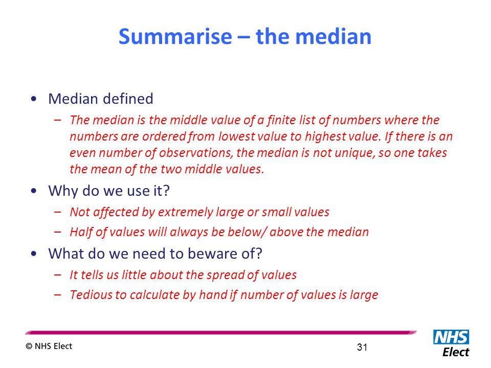 Summarise – the median Median defined –The median is the middle value of a finite list of numbers where the numbers are ordered from lowest value to h