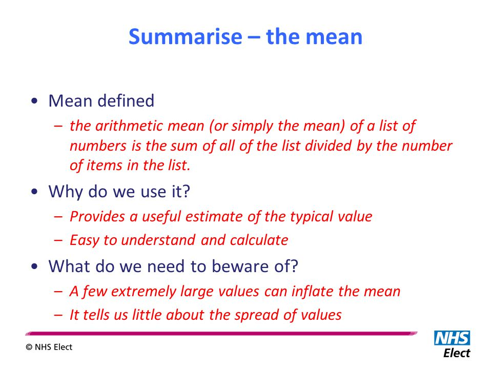 Summarise – the mean Mean defined –the arithmetic mean (or simply the mean) of a list of numbers is the sum of all of the list divided by the number o