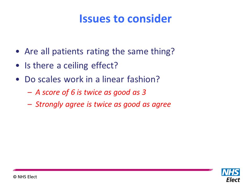 Issues to consider Are all patients rating the same thing? Is there a ceiling effect? Do scales work in a linear fashion? –A score of 6 is twice as go