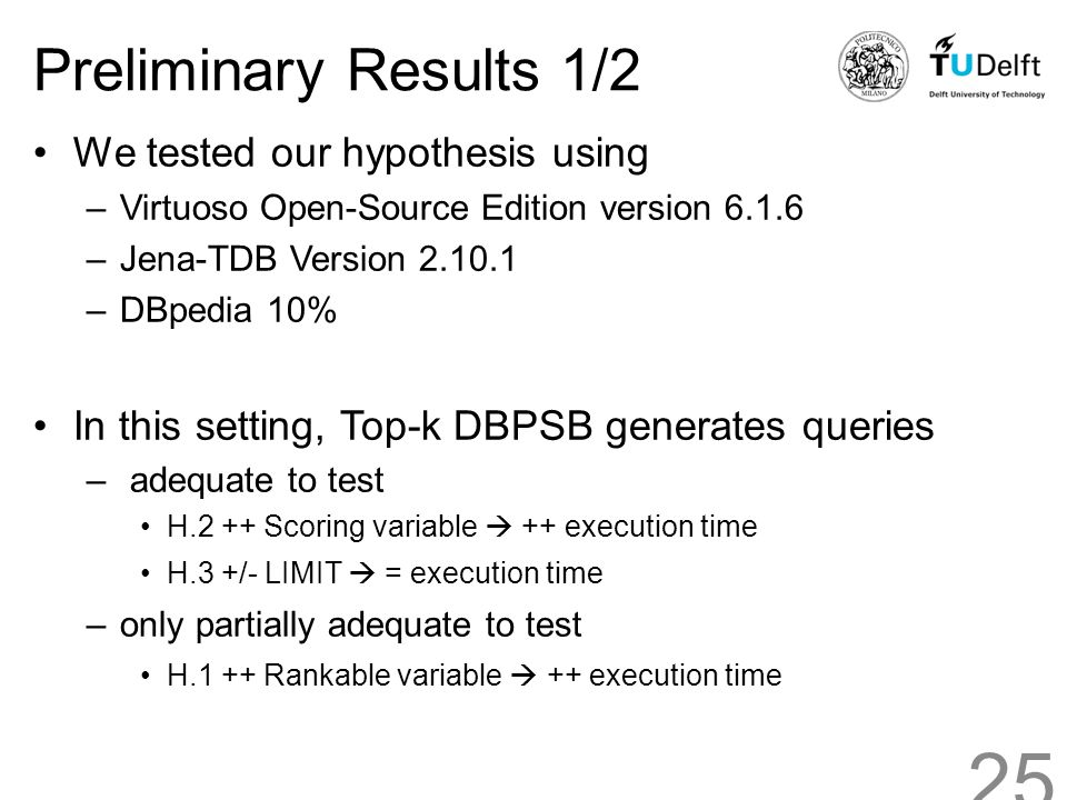Preliminary Results 1/2 We tested our hypothesis using –Virtuoso Open-Source Edition version 6.1.6 –Jena-TDB Version 2.10.1 –DBpedia 10% In this setting, Top-k DBPSB generates queries – adequate to test H.2 ++ Scoring variable  ++ execution time H.3 +/- LIMIT  = execution time –only partially adequate to test H.1 ++ Rankable variable  ++ execution time 25