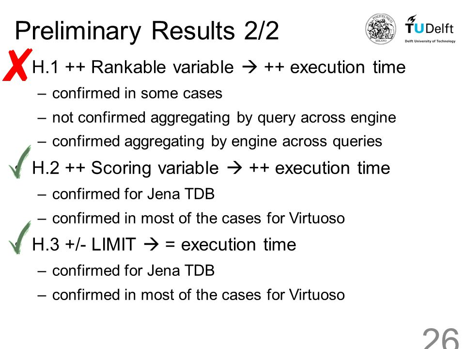 Preliminary Results 2/2 H.1 ++ Rankable variable  ++ execution time –confirmed in some cases –not confirmed aggregating by query across engine –confirmed aggregating by engine across queries H.2 ++ Scoring variable  ++ execution time –confirmed for Jena TDB –confirmed in most of the cases for Virtuoso H.3 +/- LIMIT  = execution time –confirmed for Jena TDB –confirmed in most of the cases for Virtuoso 26