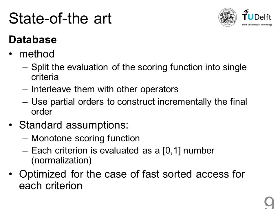State-of-the art Database method –Split the evaluation of the scoring function into single criteria –Interleave them with other operators –Use partial orders to construct incrementally the final order Standard assumptions: –Monotone scoring function –Each criterion is evaluated as a [0,1] number (normalization) Optimized for the case of fast sorted access for each criterion 9