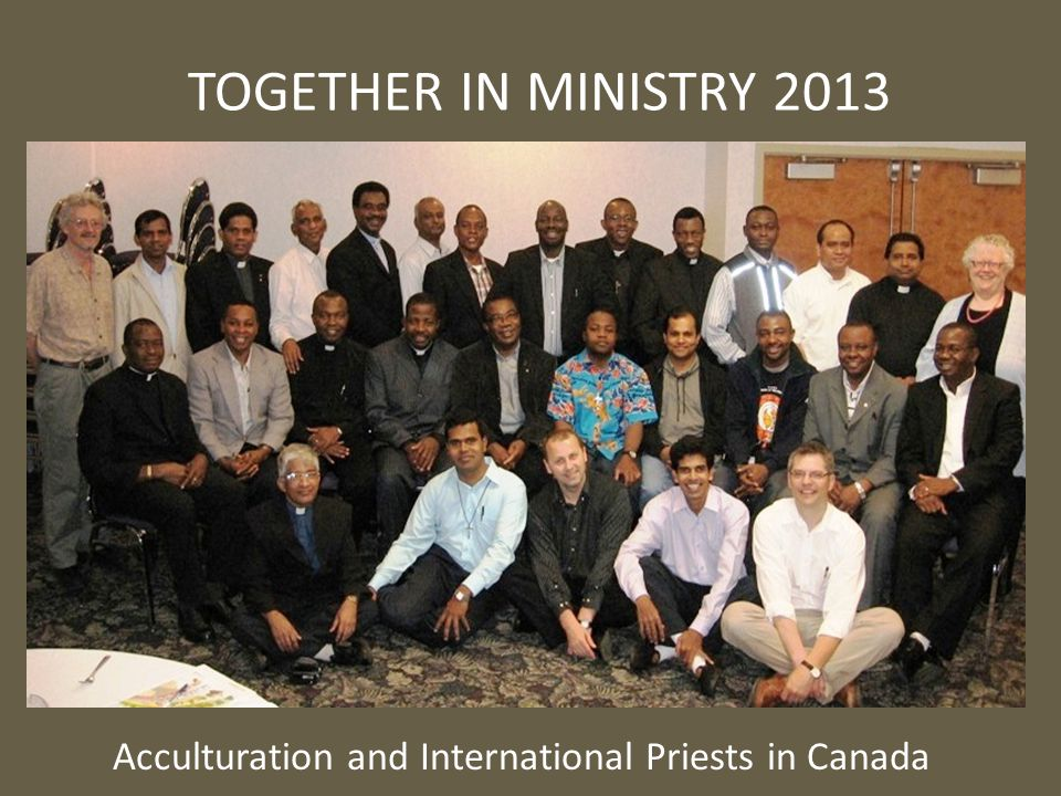 TOGETHER IN MINISTRY 2013 Acculturation and International Priests in Canada