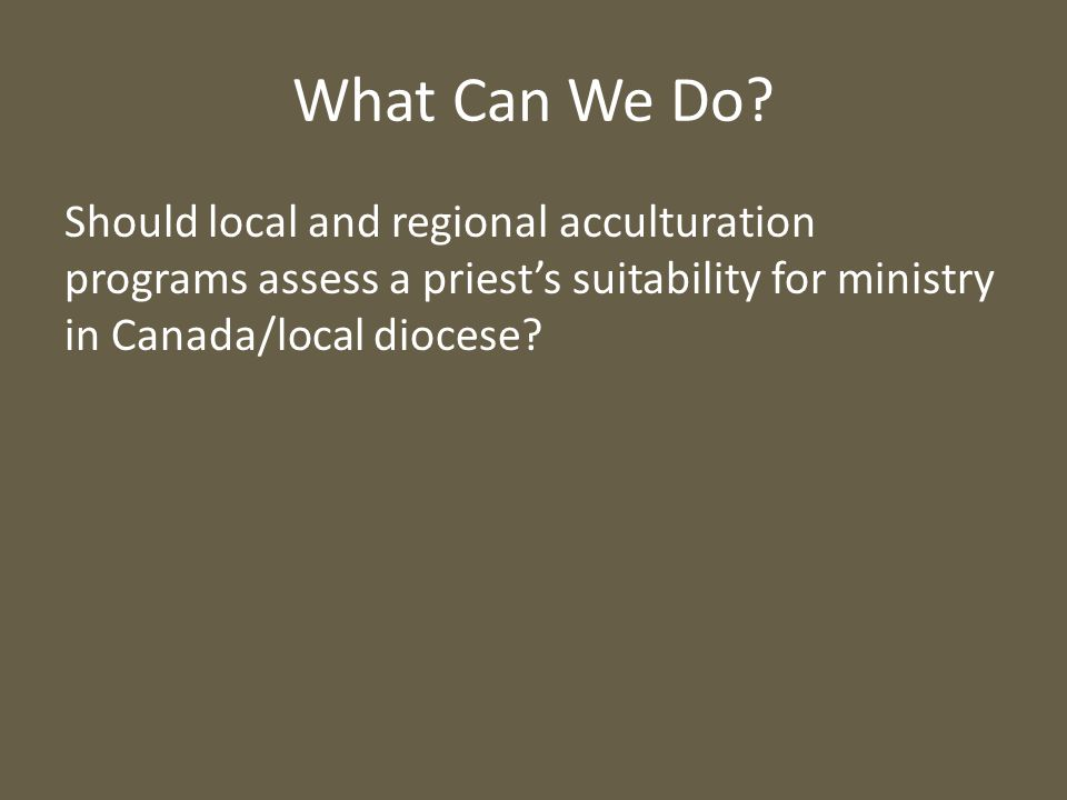 What Can We Do? Should local and regional acculturation programs assess a priest's suitability for ministry in Canada/local diocese?