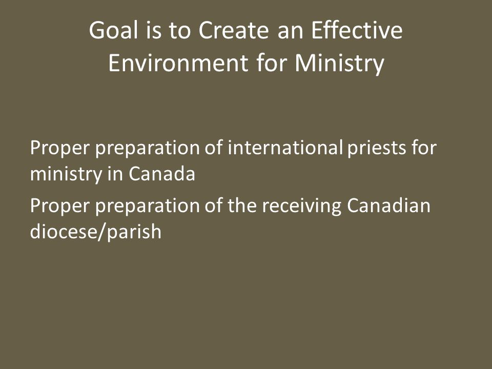 Goal is to Create an Effective Environment for Ministry Proper preparation of international priests for ministry in Canada Proper preparation of the receiving Canadian diocese/parish
