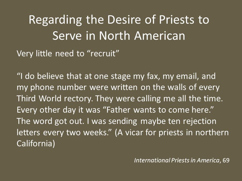 Regarding the Desire of Priests to Serve in North American Very little need to recruit I do believe that at one stage my fax, my email, and my phone number were written on the walls of every Third World rectory.