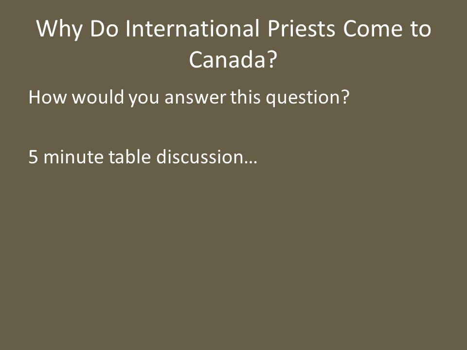 Why Do International Priests Come to Canada? How would you answer this question? 5 minute table discussion…