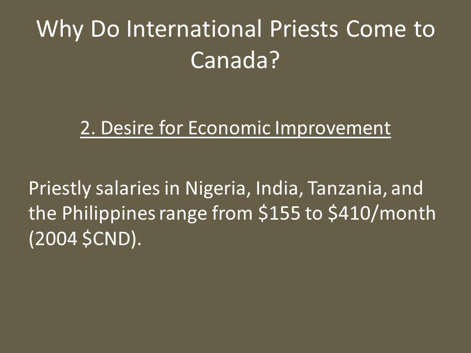 Why Do International Priests Come to Canada? 2. Desire for Economic Improvement Priestly salaries in Nigeria, India, Tanzania, and the Philippines ran
