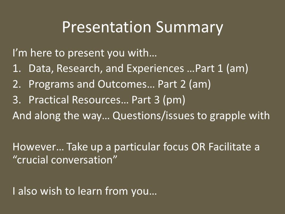 Presentation Summary I'm here to present you with… 1.Data, Research, and Experiences …Part 1 (am) 2.Programs and Outcomes… Part 2 (am) 3.Practical Resources… Part 3 (pm) And along the way… Questions/issues to grapple with However… Take up a particular focus OR Facilitate a crucial conversation I also wish to learn from you…