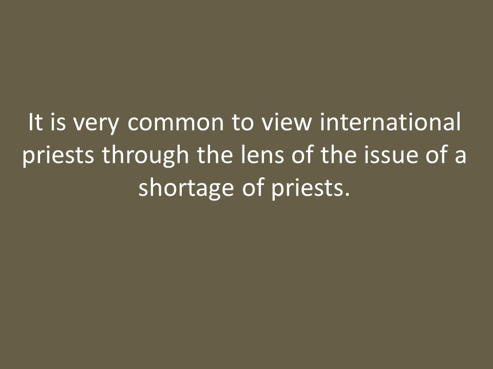 It is very common to view international priests through the lens of the issue of a shortage of priests.