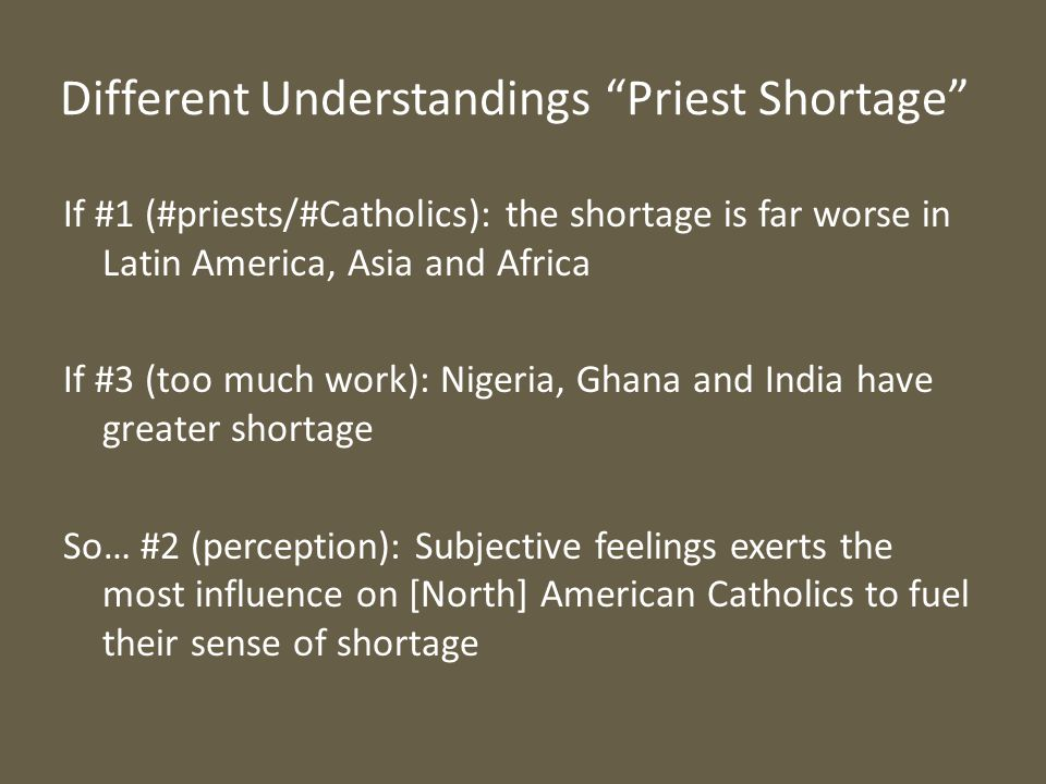Different Understandings Priest Shortage If #1 (#priests/#Catholics): the shortage is far worse in Latin America, Asia and Africa If #3 (too much work): Nigeria, Ghana and India have greater shortage So… #2 (perception): Subjective feelings exerts the most influence on [North] American Catholics to fuel their sense of shortage