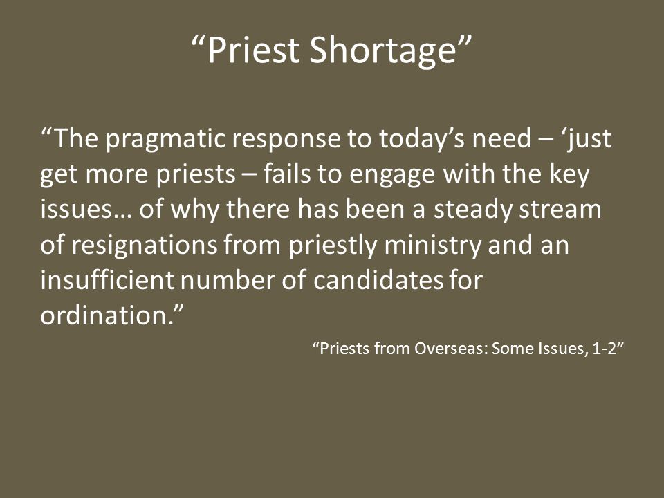 Priest Shortage The pragmatic response to today's need – 'just get more priests – fails to engage with the key issues… of why there has been a steady stream of resignations from priestly ministry and an insufficient number of candidates for ordination. Priests from Overseas: Some Issues, 1-2
