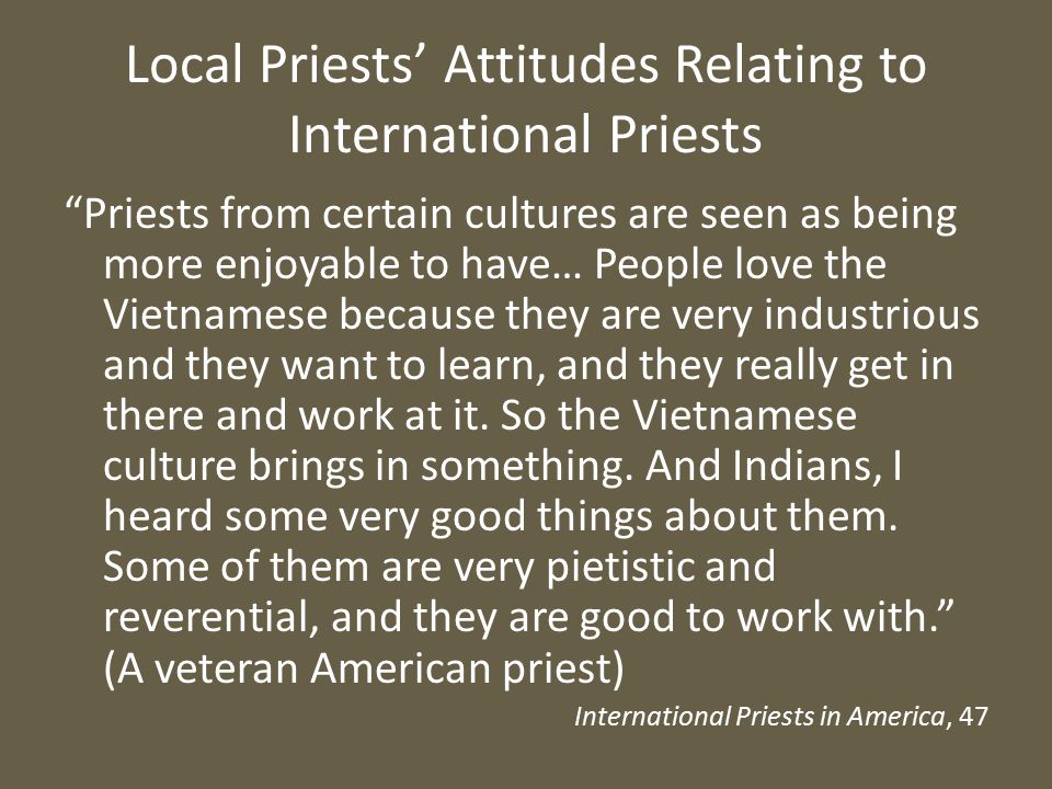 Local Priests' Attitudes Relating to International Priests Priests from certain cultures are seen as being more enjoyable to have… People love the Vietnamese because they are very industrious and they want to learn, and they really get in there and work at it.