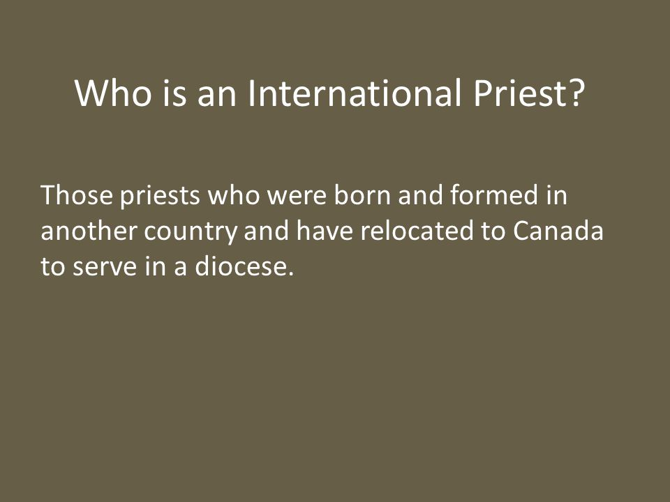 Who is an International Priest? Those priests who were born and formed in another country and have relocated to Canada to serve in a diocese.