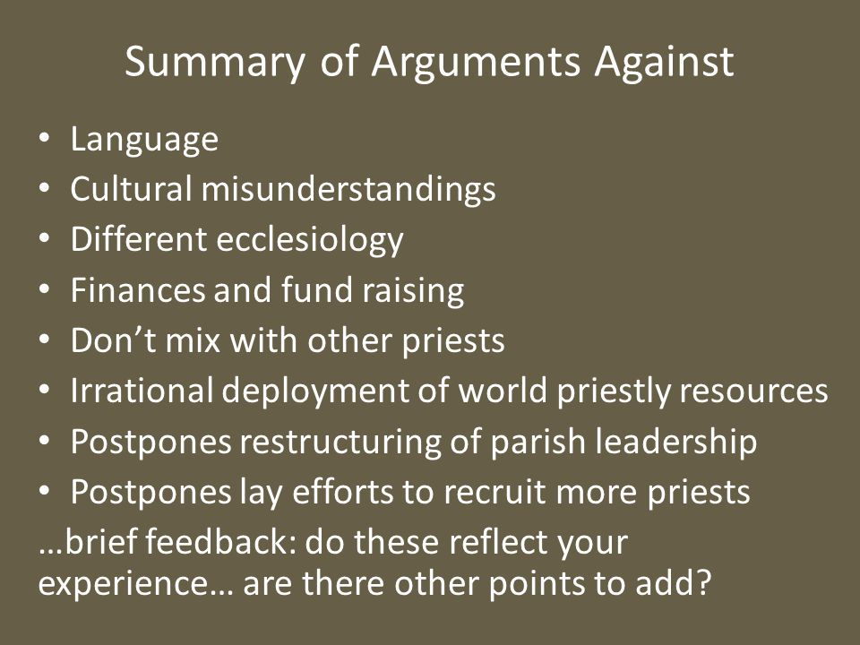 Summary of Arguments Against Language Cultural misunderstandings Different ecclesiology Finances and fund raising Don't mix with other priests Irrational deployment of world priestly resources Postpones restructuring of parish leadership Postpones lay efforts to recruit more priests …brief feedback: do these reflect your experience… are there other points to add