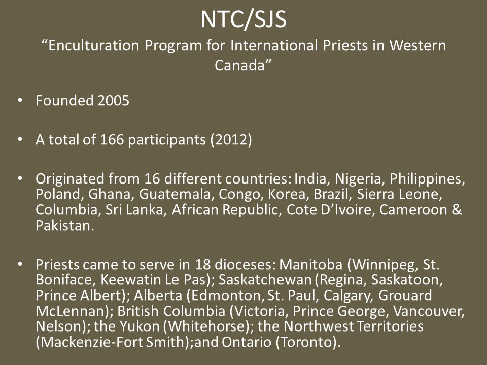 NTC/SJS Enculturation Program for International Priests in Western Canada Founded 2005 A total of 166 participants (2012) Originated from 16 different countries: India, Nigeria, Philippines, Poland, Ghana, Guatemala, Congo, Korea, Brazil, Sierra Leone, Columbia, Sri Lanka, African Republic, Cote D'Ivoire, Cameroon & Pakistan.