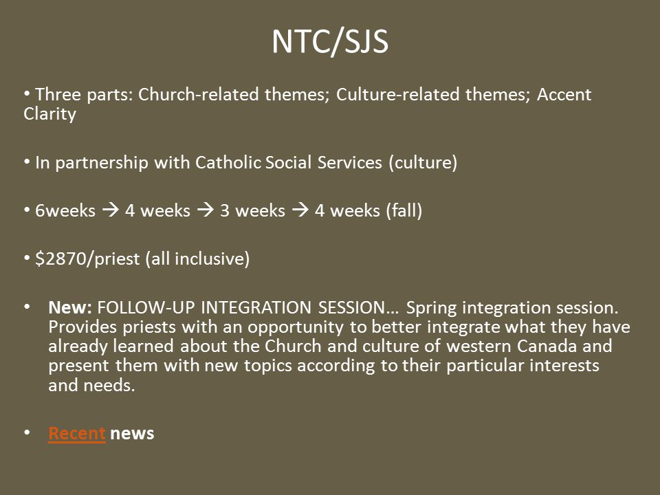 NTC/SJS Three parts: Church-related themes; Culture-related themes; Accent Clarity In partnership with Catholic Social Services (culture) 6weeks  4 weeks  3 weeks  4 weeks (fall) $2870/priest (all inclusive) New: FOLLOW-UP INTEGRATION SESSION… Spring integration session.