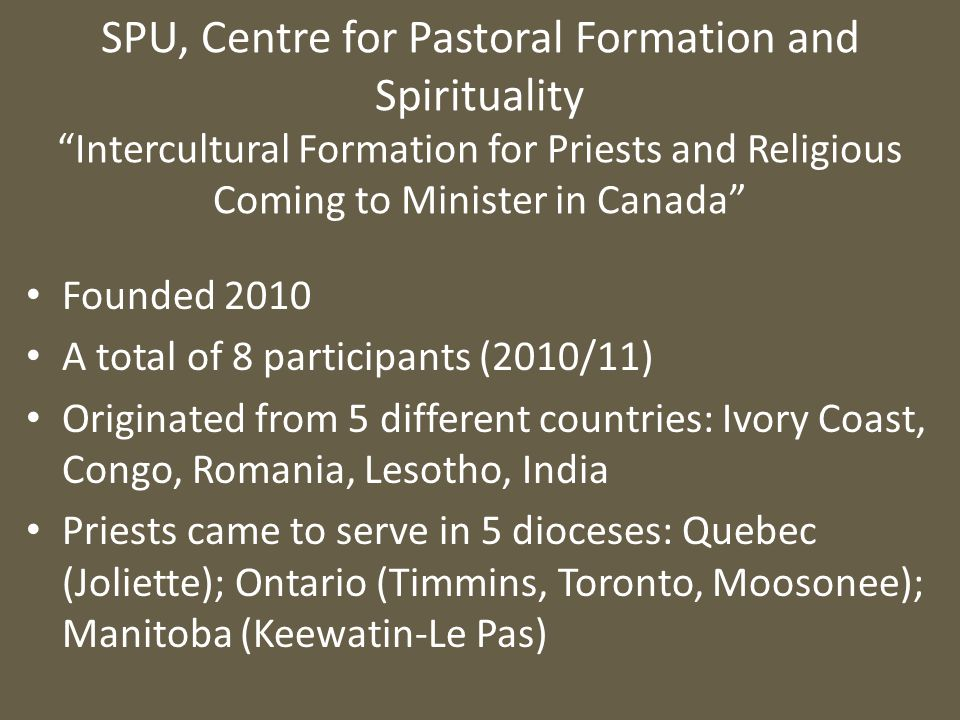 SPU, Centre for Pastoral Formation and Spirituality Intercultural Formation for Priests and Religious Coming to Minister in Canada Founded 2010 A total of 8 participants (2010/11) Originated from 5 different countries: Ivory Coast, Congo, Romania, Lesotho, India Priests came to serve in 5 dioceses: Quebec (Joliette); Ontario (Timmins, Toronto, Moosonee); Manitoba (Keewatin-Le Pas)