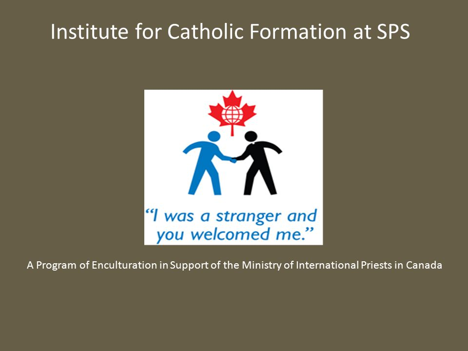Institute for Catholic Formation at SPS A Program of Enculturation in Support of the Ministry of International Priests in Canada