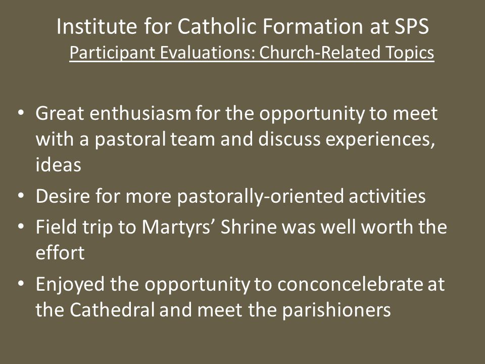 Institute for Catholic Formation at SPS Participant Evaluations: Church-Related Topics Great enthusiasm for the opportunity to meet with a pastoral te