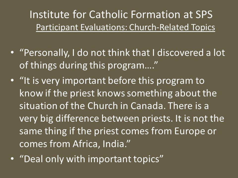 Institute for Catholic Formation at SPS Participant Evaluations: Church-Related Topics Personally, I do not think that I discovered a lot of things during this program…. It is very important before this program to know if the priest knows something about the situation of the Church in Canada.