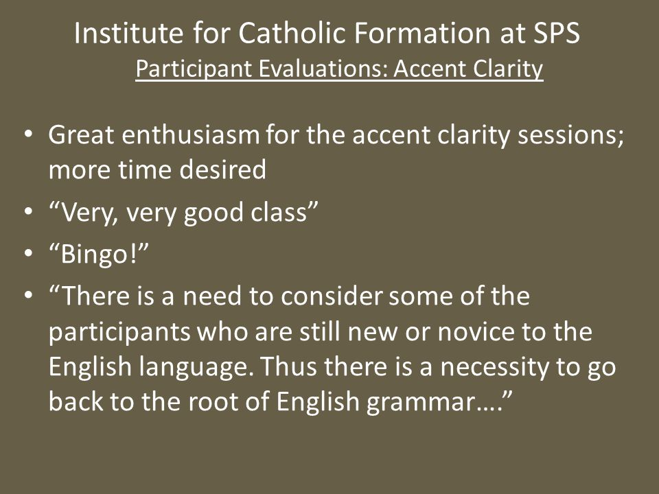 Institute for Catholic Formation at SPS Participant Evaluations: Accent Clarity Great enthusiasm for the accent clarity sessions; more time desired Very, very good class Bingo! There is a need to consider some of the participants who are still new or novice to the English language.